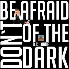 D.C. LARUE - DON'T BE AFRAID OF THE DARK